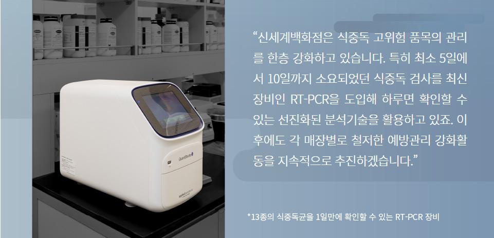 """""""신세계백화점은 식중독 고위험 품목의 관리를 한층 강화하고 있습니다. 특히 최소 5일에서 10일까지 소요되었던 식중독 검사를 최신 장비인 RT-PCR을 도입해 하루면 확인할 수 있는 선진화된 분석기술을 활용하고 있죠. 이후에도 각 매장별로 철저한 예방관리 강화활동을 지속적으로 추진하겠습니다."""""""